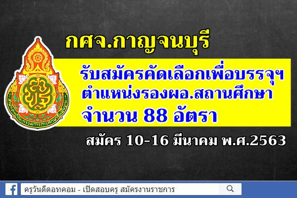 กศจ.กาญจนบุรี รับสมัครคัดเลือกฯ รองผอ.สถานศึกษา จำนวน 88 อัตรา สมัคร 10-16 มี.ค.2563