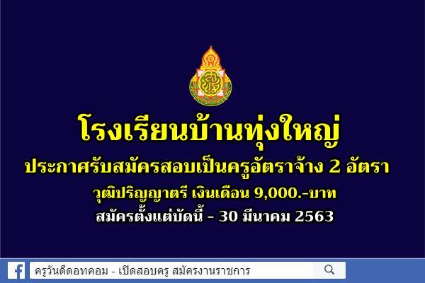 โรงเรียนบ้านทุ่งใหญ่ ประกาศรับสมัครสอบเป็นครูอัตราจ้าง 2 อัตรา สมัครบัดนี้ - 30 มีนาคม 2563