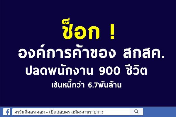 ช็อก ! องค์การค้าปลดพนักงาน 900 ชีวิต เซ่นหนี้กว่า 6.7พันล้าน