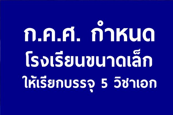 ก.ค.ศ. กำหนดโรงเรียนขนาดเล็กให้เรียกบรรจุแค่ เอกประถมศึกษา เอกภาษาไทย เอกคณิตศาสตร์ เอกปฐมวัย เอกอังกฤษ