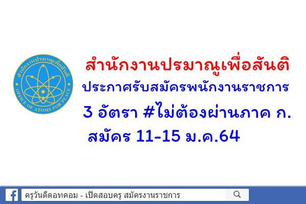 สำนักงานปรมาณูเพื่อสันติ ประกาศรับสมัครพนักงานราชการ จำนวน 3 อัตรา สมัคร 11-15 ม.ค.64