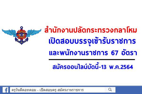 สำนักงานปลัดกระทรวงกลาโหม เปิดสอบบรรจุเข้ารับราชการ และพนักงานราชการ 67 อัตรา สมัครออนไลน์บัดนี้-13 พ.ค.2564