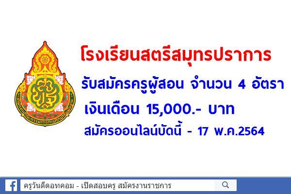โรงเรียนสตรีสมุทรปราการ รับสมัครครูผู้สอน จำนวน 4 อัตรา เงินเดือน 15,000.- บาท สมัครออนไลน์บัดนี้-17พ.ค.2564