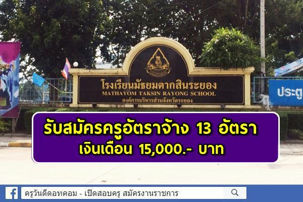 โรงเรียนมัธยมตากสินระยอง รับสมัครครูอัตราจ้าง 13 อัตรา เงินเดือน 15,000.- บาท สมัครออนไลน์