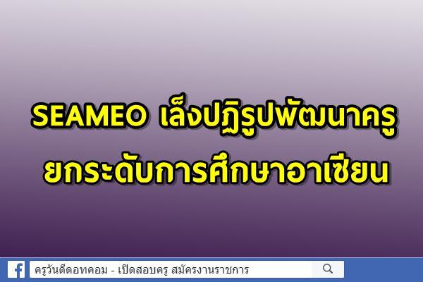 SEAMEO เล็งปฏิรูปพัฒนาครูยกระดับการศึกษาอาเซียน
