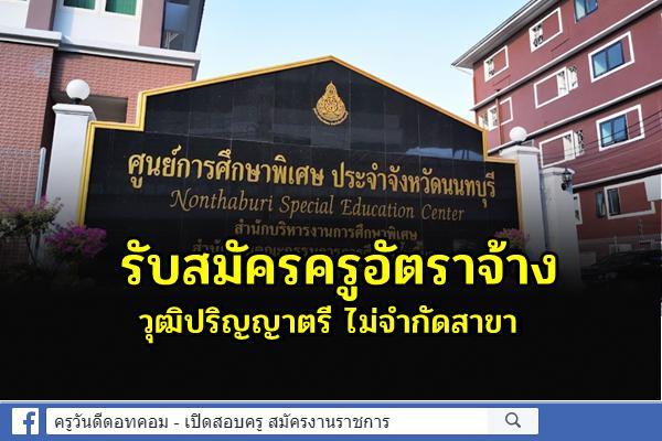 ศูนย์การศึกษาพิเศษ ประจำจังหวัดนนทบุรี รับสมัครครูอัตราจ้าง วุฒิปริญญาตรีทุกสาขา สมัคร 30 ก.ค.-5 ส.ค.2564