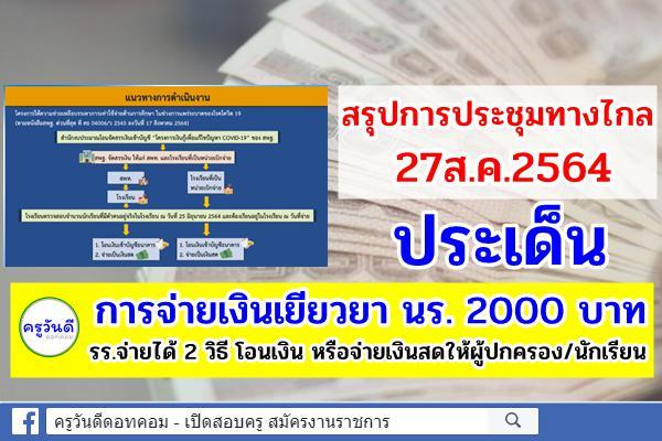 สรุปการประชุมทางไกล 27ส.ค.64 ประเด็นการจ่ายเงินเยียวยา นร. 2000 บาท รร.จ่ายได้ 2 วิธี โอนเงิน หรือจ่ายเงินสด