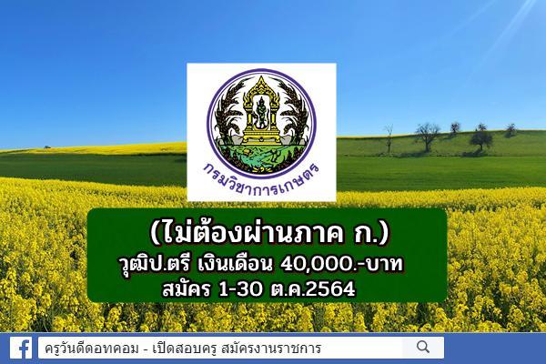 (ไม่ต้องผ่านภาค ก.) กรมวิชาการเกษตร รับสมัครพนักงานราชการ วุฒิป.ตรี เงินเดือน 40,000.-บาท